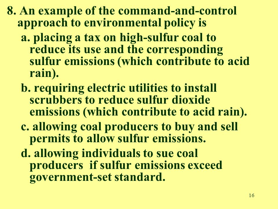 16 8. An example of the command-and-control approach to environmental policy is a.