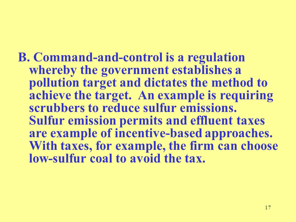 17 B. Command-and-control is a regulation whereby the government establishes a pollution target and dictates the method to achieve the target. An exam