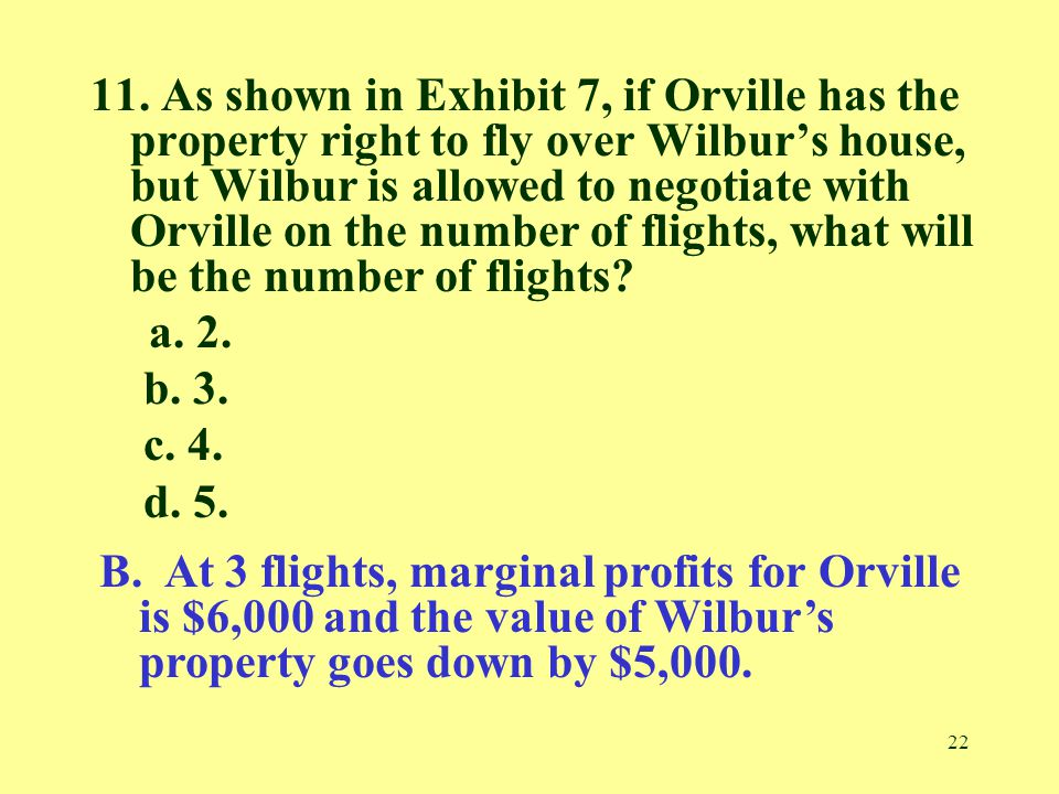 22 11. As shown in Exhibit 7, if Orville has the property right to fly over Wilbur's house, but Wilbur is allowed to negotiate with Orville on the num