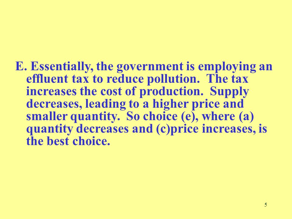 5 E. Essentially, the government is employing an effluent tax to reduce pollution.