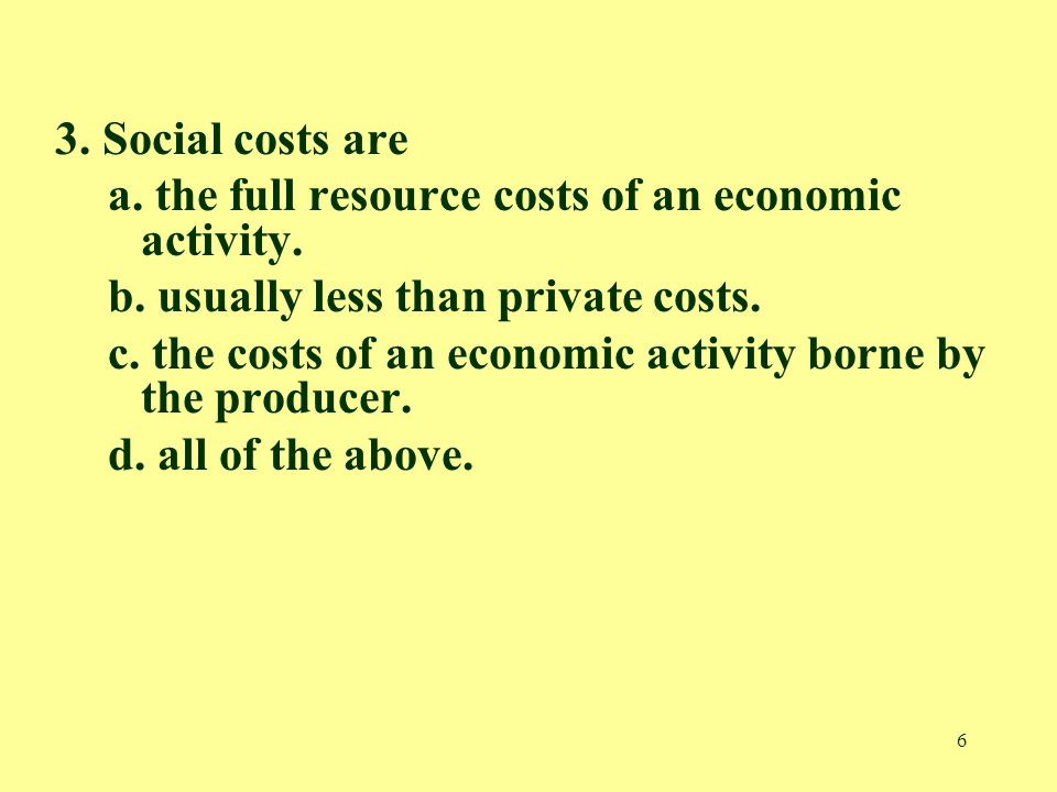6 3. Social costs are a. the full resource costs of an economic activity.