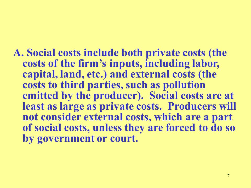 7 A. Social costs include both private costs (the costs of the firm's inputs, including labor, capital, land, etc.) and external costs (the costs to t