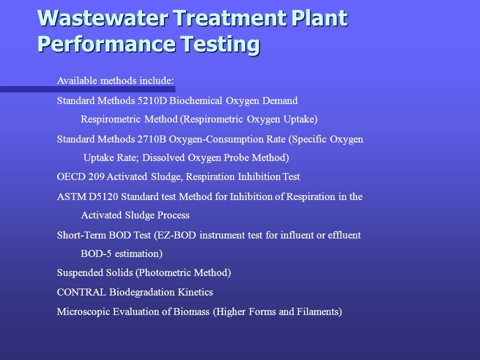 Wastewater Treatment Plant Performance Testing Wastewater Treatment Plant Performance Testing Available methods include: Standard Methods 5210D Bioche