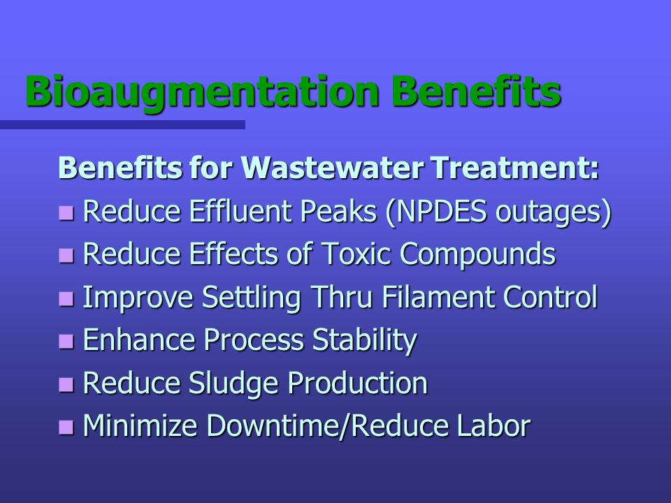 Bioaugmentation Benefits Benefits for Wastewater Treatment: Reduce Effluent Peaks (NPDES outages) Reduce Effluent Peaks (NPDES outages) Reduce Effects