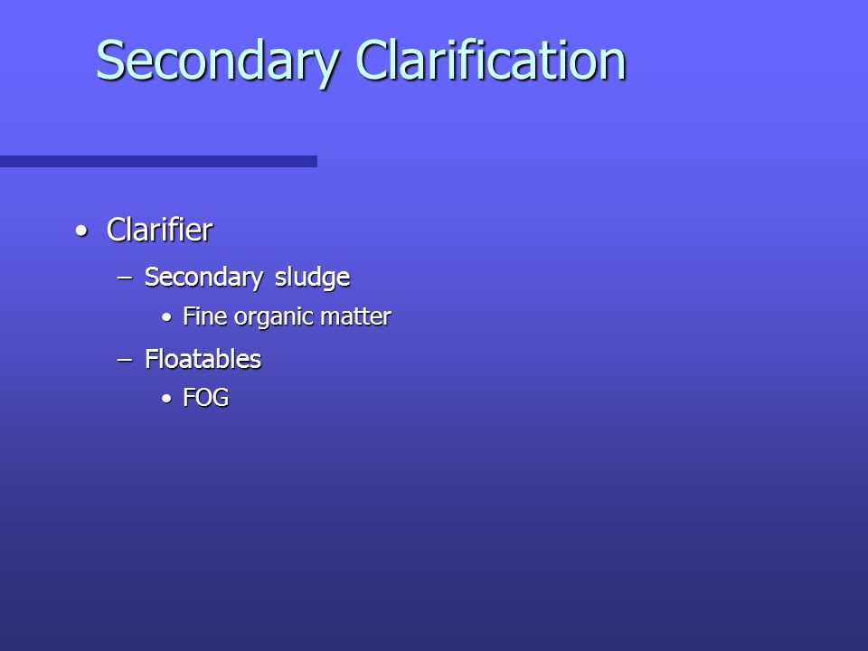 Secondary Clarification ClarifierClarifier –Secondary sludge Fine organic matterFine organic matter –Floatables FOGFOG
