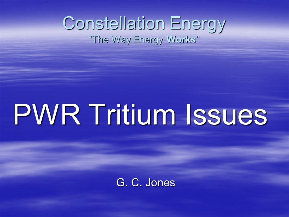 Constellation Energy The Way Energy Works PWR Tritium Issues G. C. Jones