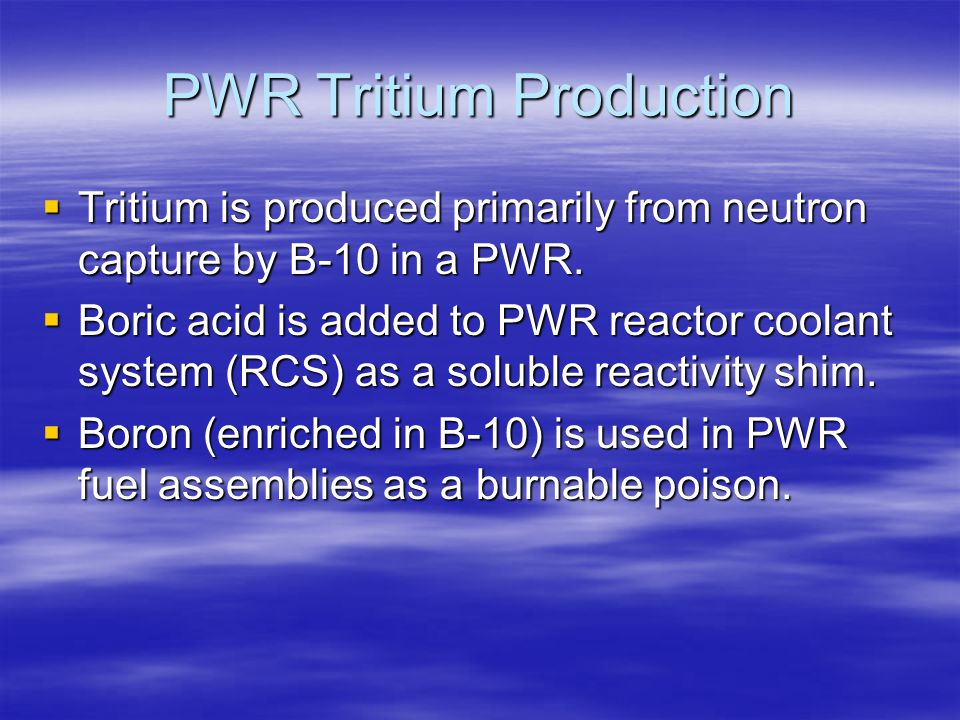 PWR Tritium Production  Tritium is produced primarily from neutron capture by B-10 in a PWR.