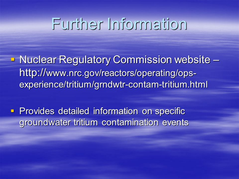 Further Information  Nuclear Regulatory Commission website – http:// www.nrc.gov/reactors/operating/ops- experience/tritium/grndwtr-contam-tritium.html  Provides detailed information on specific groundwater tritium contamination events
