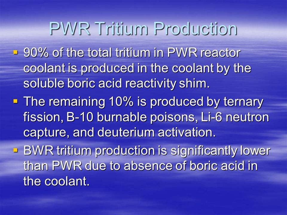 PWR Tritium Production  90% of the total tritium in PWR reactor coolant is produced in the coolant by the soluble boric acid reactivity shim.