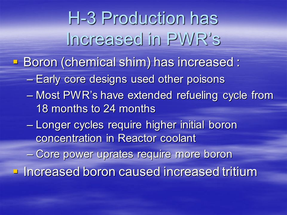 H-3 Production has Increased in PWR's  Boron (chemical shim) has increased : –Early core designs used other poisons –Most PWR's have extended refueling cycle from 18 months to 24 months –Longer cycles require higher initial boron concentration in Reactor coolant –Core power uprates require more boron  Increased boron caused increased tritium