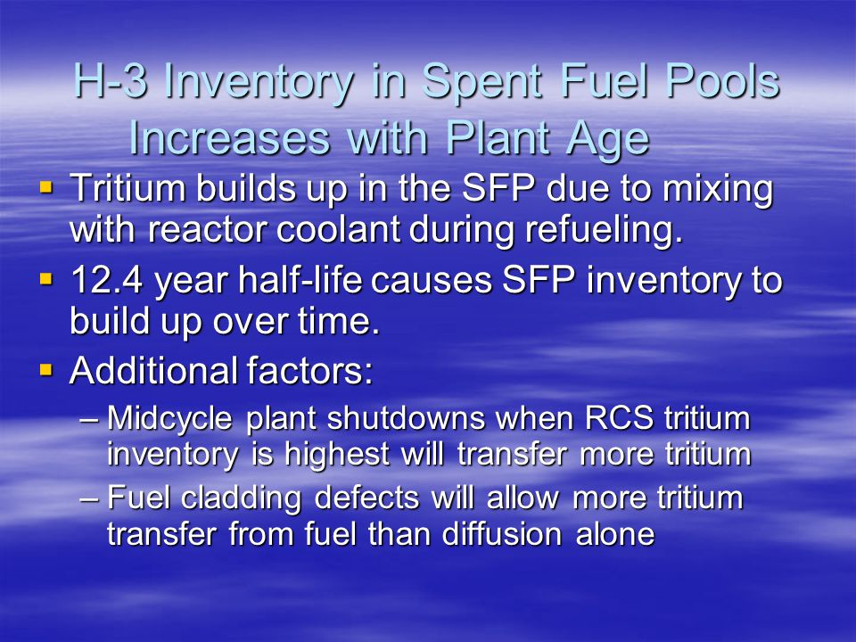 H-3 Inventory in Spent Fuel Pools Increases with Plant Age  Tritium builds up in the SFP due to mixing with reactor coolant during refueling.