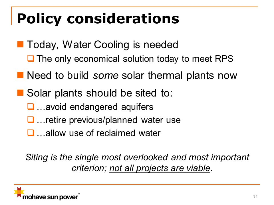 14 Policy considerations Today, Water Cooling is needed  The only economical solution today to meet RPS Need to build some solar thermal plants now Solar plants should be sited to:  …avoid endangered aquifers  …retire previous/planned water use  …allow use of reclaimed water Siting is the single most overlooked and most important criterion; not all projects are viable.