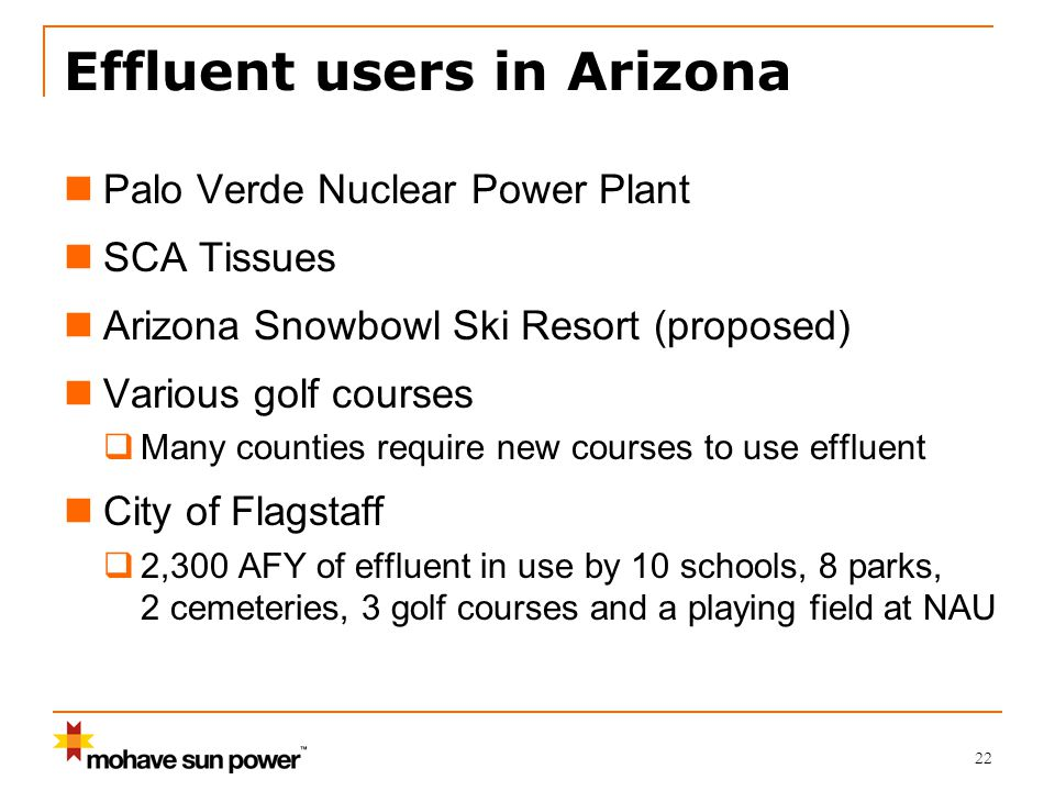 22 Effluent users in Arizona Palo Verde Nuclear Power Plant SCA Tissues Arizona Snowbowl Ski Resort (proposed) Various golf courses  Many counties require new courses to use effluent City of Flagstaff  2,300 AFY of effluent in use by 10 schools, 8 parks, 2 cemeteries, 3 golf courses and a playing field at NAU