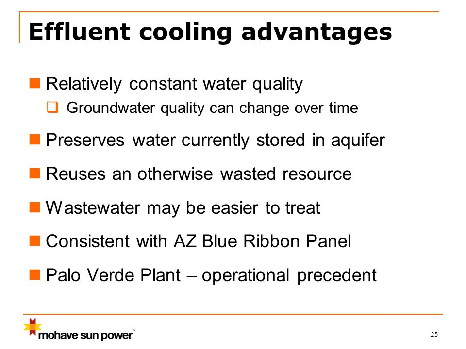 Effluent cooling advantages Relatively constant water quality  Groundwater quality can change over time Preserves water currently stored in aquifer Reuses an otherwise wasted resource Wastewater may be easier to treat Consistent with AZ Blue Ribbon Panel Palo Verde Plant – operational precedent 25