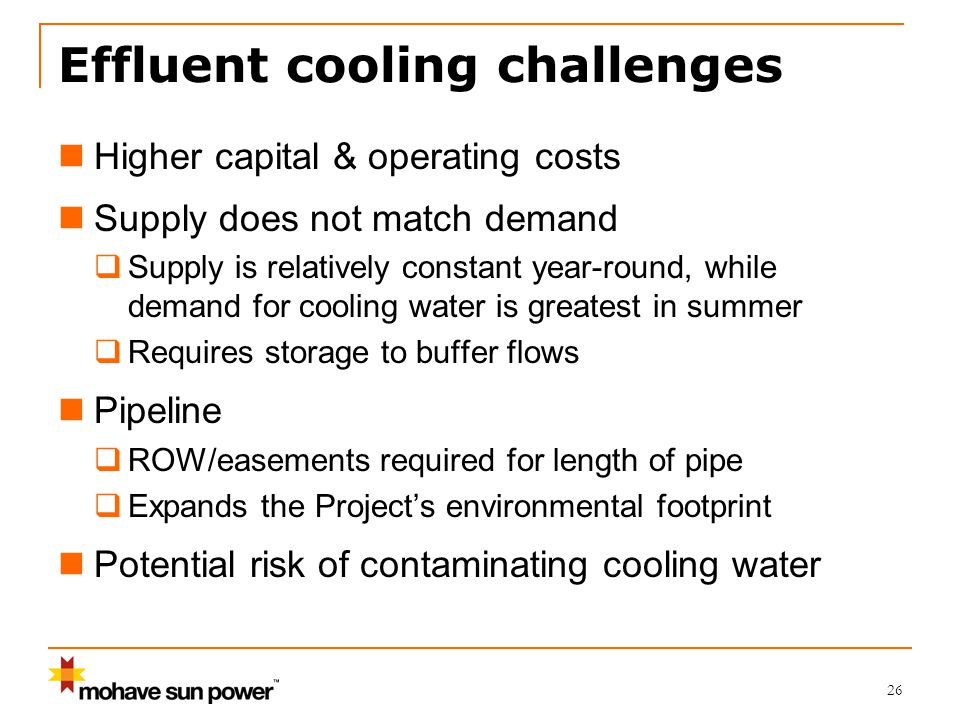 Effluent cooling challenges Higher capital & operating costs Supply does not match demand  Supply is relatively constant year-round, while demand for cooling water is greatest in summer  Requires storage to buffer flows Pipeline  ROW/easements required for length of pipe  Expands the Project's environmental footprint Potential risk of contaminating cooling water 26