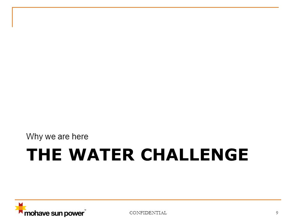 THE WATER CHALLENGE Why we are here CONFIDENTIAL 9