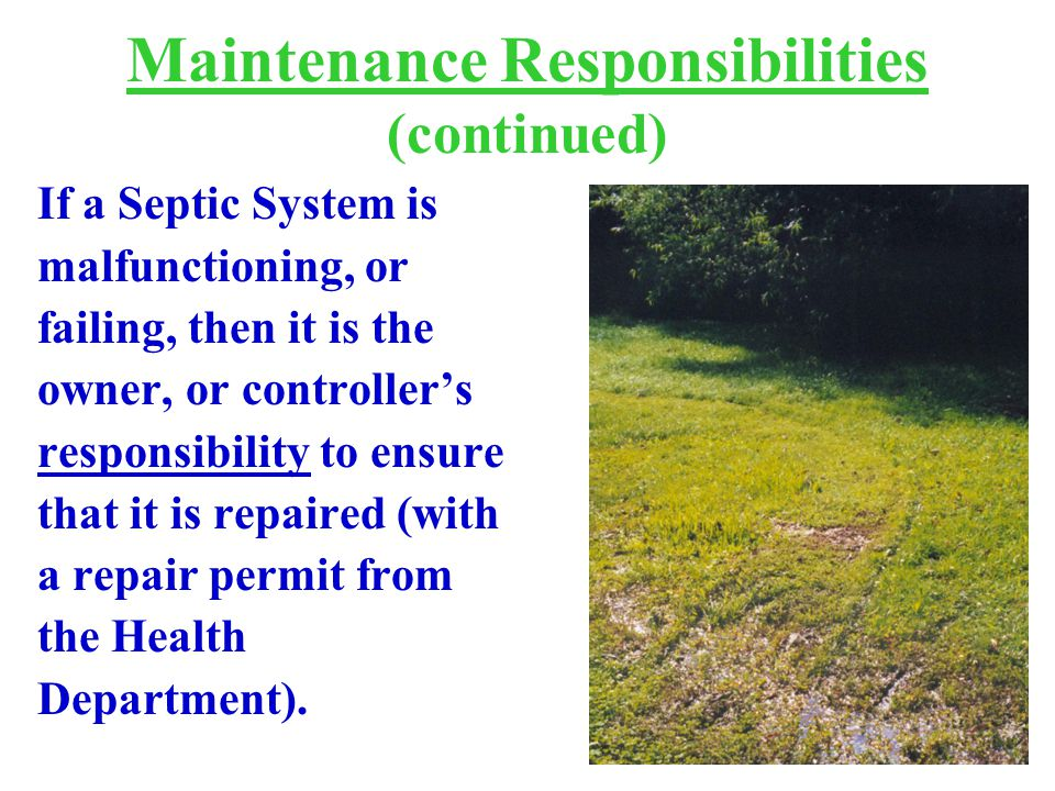 Maintenance Responsibilities (continued) If a Septic System is malfunctioning, or failing, then it is the owner, or controller's responsibility to ensure that it is repaired (with a repair permit from the Health Department).