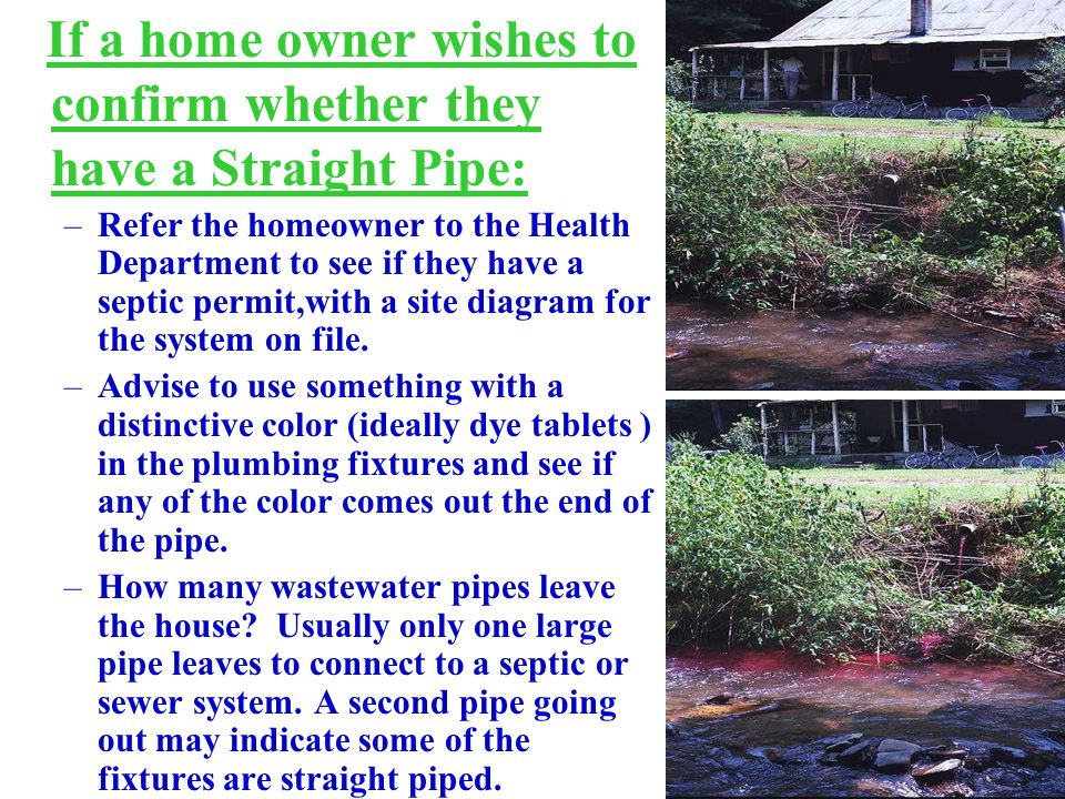 If a home owner wishes to confirm whether they have a Straight Pipe: –Refer the homeowner to the Health Department to see if they have a septic permit,with a site diagram for the system on file.