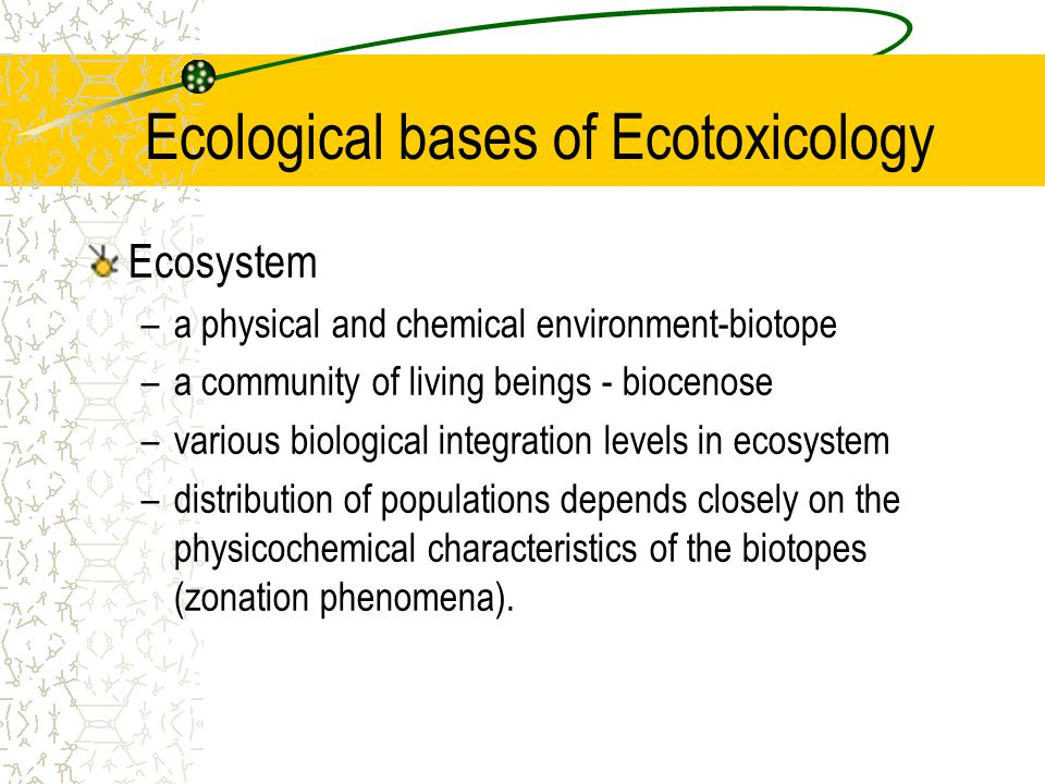 Ecological bases of Ecotoxicology Ecosystem –a physical and chemical environment-biotope –a community of living beings - biocenose –various biological integration levels in ecosystem –distribution of populations depends closely on the physicochemical characteristics of the biotopes (zonation phenomena).