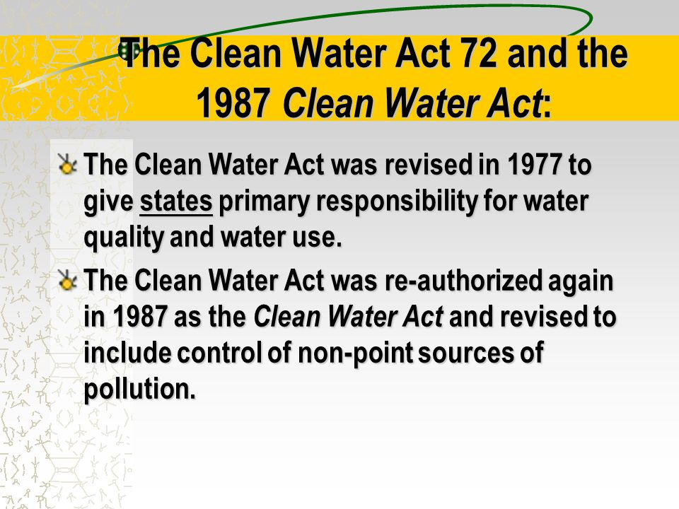 The Clean Water Act 72 and the 1987 Clean Water Act : The Clean Water Act was revised in 1977 to give states primary responsibility for water quality and water use.