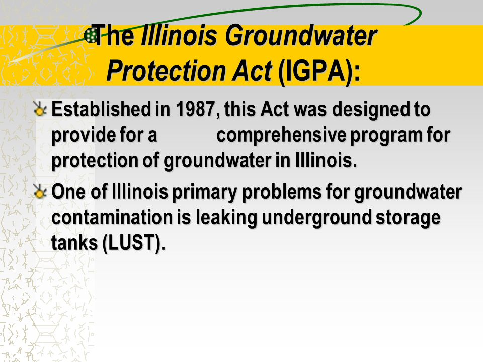The Illinois Groundwater Protection Act (IGPA): Established in 1987, this Act was designed to provide for a comprehensive program for protection of groundwater in Illinois.