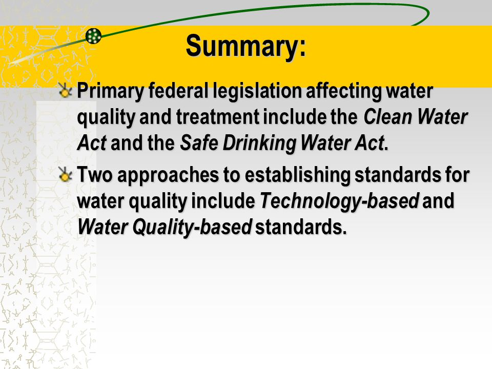 Summary: Primary federal legislation affecting water quality and treatment include the Clean Water Act and the Safe Drinking Water Act.