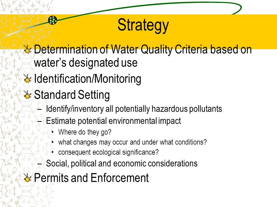 Strategy Determination of Water Quality Criteria based on water's designated use Identification/Monitoring Standard Setting –Identify/inventory all potentially hazardous pollutants –Estimate potential environmental impact Where do they go.
