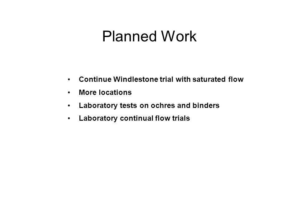Planned Work Continue Windlestone trial with saturated flow More locations Laboratory tests on ochres and binders Laboratory continual flow trials