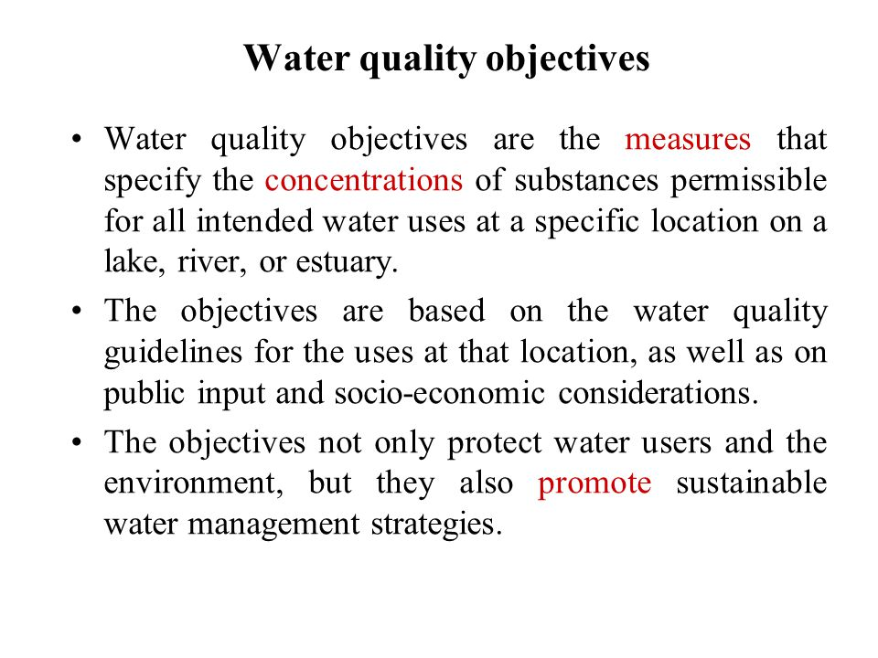 Water quality objectives Water quality objectives are the measures that specify the concentrations of substances permissible for all intended water uses at a specific location on a lake, river, or estuary.