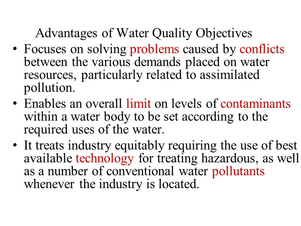 Advantages of Water Quality Objectives Focuses on solving problems caused by conflicts between the various demands placed on water resources, particularly related to assimilated pollution.