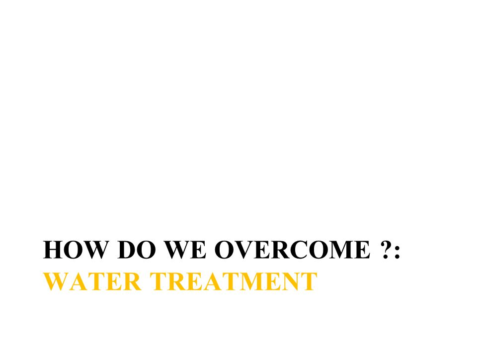 HOW DO WE OVERCOME : WATER TREATMENT