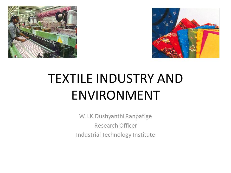 TEXTILE INDUSTRY AND ENVIRONMENT W.J.K.Dushyanthi Ranpatige Research Officer Industrial Technology Institute
