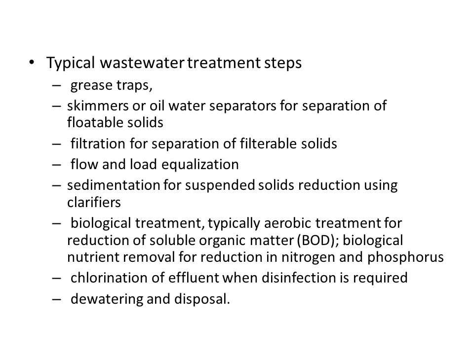 Typical wastewater treatment steps – grease traps, – skimmers or oil water separators for separation of floatable solids – filtration for separation o
