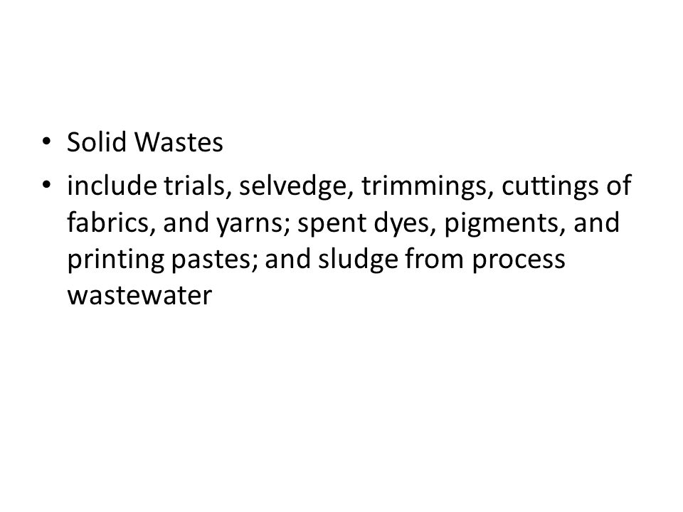 Solid Wastes include trials, selvedge, trimmings, cuttings of fabrics, and yarns; spent dyes, pigments, and printing pastes; and sludge from process w