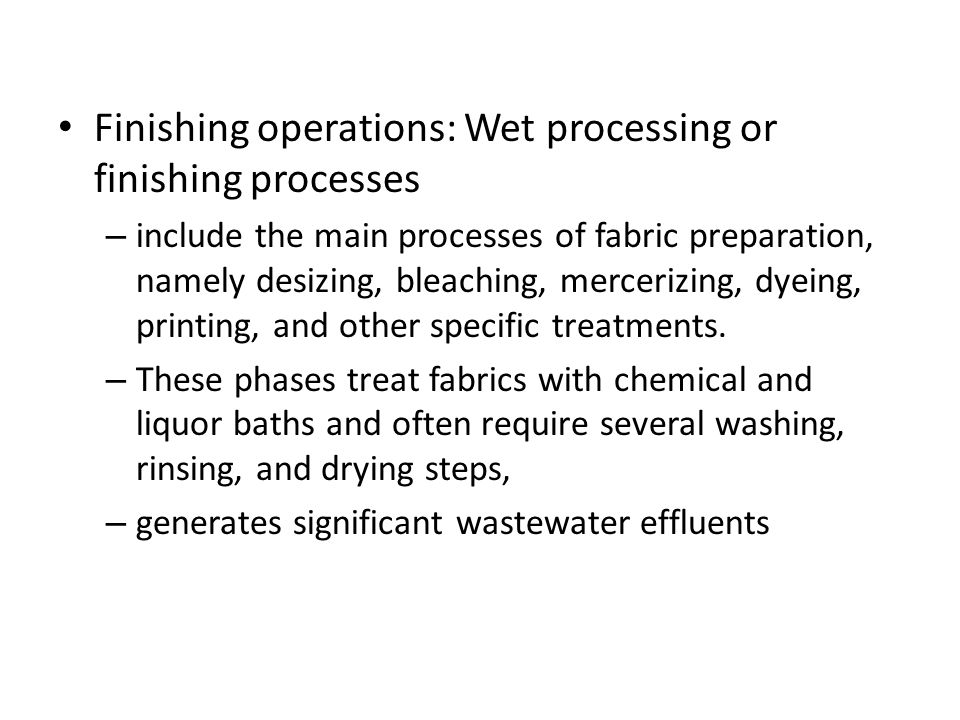 Finishing operations: Wet processing or finishing processes – include the main processes of fabric preparation, namely desizing, bleaching, mercerizing, dyeing, printing, and other specific treatments.