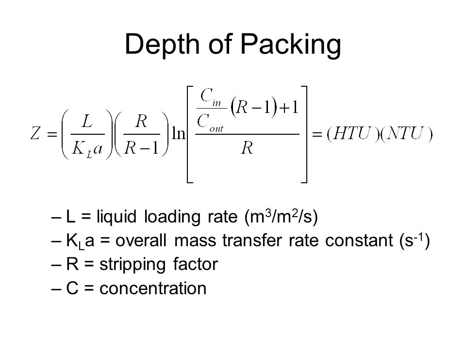 Depth of Packing –L = liquid loading rate (m 3 /m 2 /s) –K L a = overall mass transfer rate constant (s -1 ) –R = stripping factor –C = concentration
