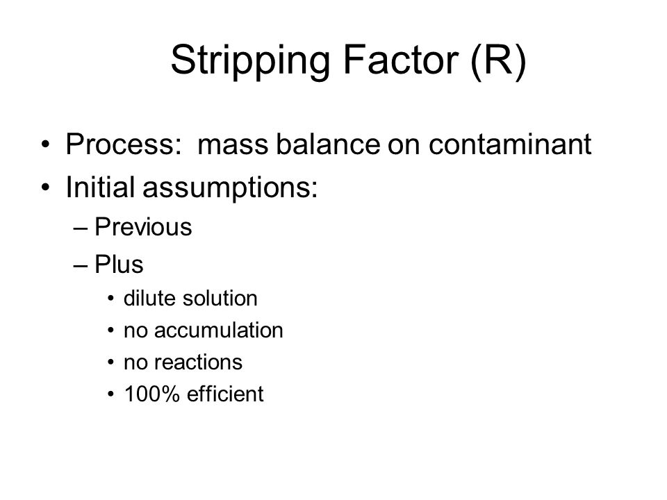 Stripping Factor (R) Process: mass balance on contaminant Initial assumptions: –Previous –Plus dilute solution no accumulation no reactions 100% efficient