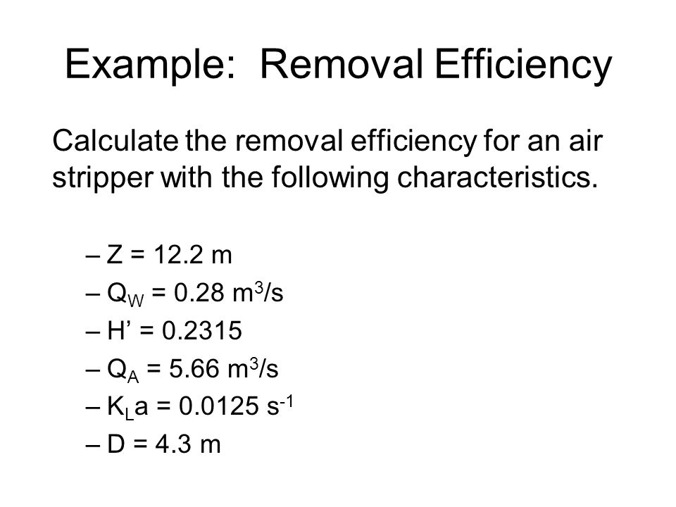 Example: Removal Efficiency Calculate the removal efficiency for an air stripper with the following characteristics.