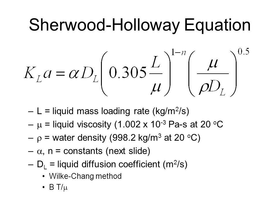 Sherwood-Holloway Equation –L = liquid mass loading rate (kg/m 2 /s) –  = liquid viscosity (1.002 x 10 -3 Pa-s at 20 o C –  = water density (998.2 kg/m 3 at 20 o C) – , n = constants (next slide) –D L = liquid diffusion coefficient (m 2 /s) Wilke-Chang method B T/ 