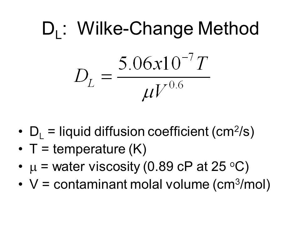 D L : Wilke-Change Method D L = liquid diffusion coefficient (cm 2 /s) T = temperature (K)  = water viscosity (0.89 cP at 25 o C) V = contaminant molal volume (cm 3 /mol)