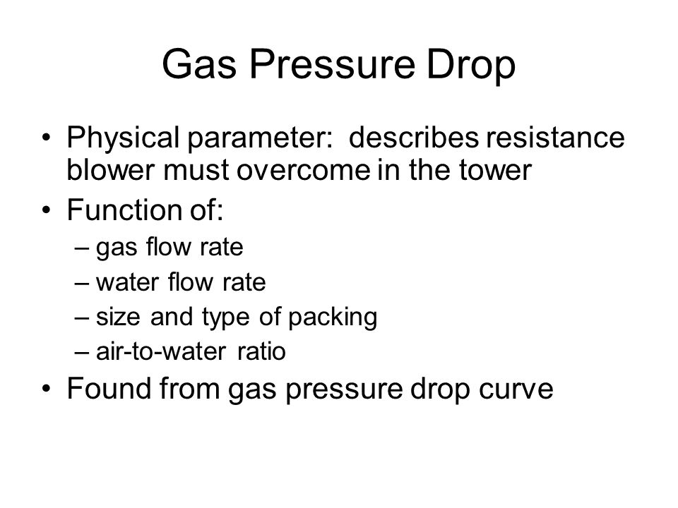 Gas Pressure Drop Physical parameter: describes resistance blower must overcome in the tower Function of: –gas flow rate –water flow rate –size and type of packing –air-to-water ratio Found from gas pressure drop curve