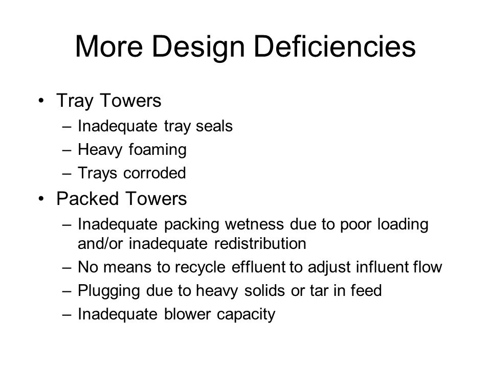 More Design Deficiencies Tray Towers –Inadequate tray seals –Heavy foaming –Trays corroded Packed Towers –Inadequate packing wetness due to poor loading and/or inadequate redistribution –No means to recycle effluent to adjust influent flow –Plugging due to heavy solids or tar in feed –Inadequate blower capacity