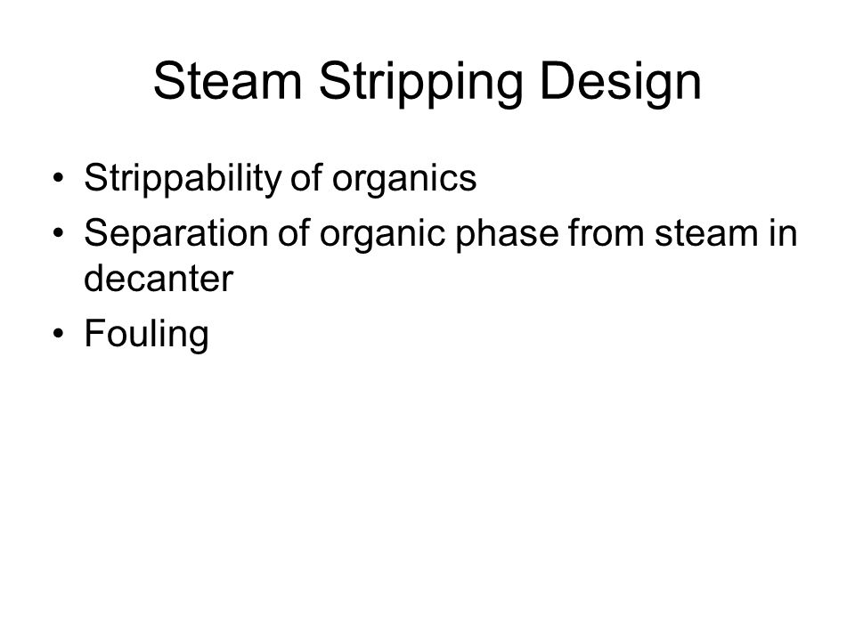 Steam Stripping Design Strippability of organics Separation of organic phase from steam in decanter Fouling