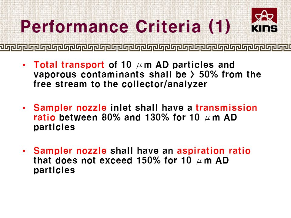 Performance Criteria (1) Total transport of 10 μm AD particles and vaporous contaminants shall be 〉50% from the free stream to the collector/analyzer Sampler nozzle inlet shall have a transmission ratio between 80% and 130% for 10 μm AD particles Sampler nozzle shall have an aspiration ratio that does not exceed 150% for 10 μm AD particles