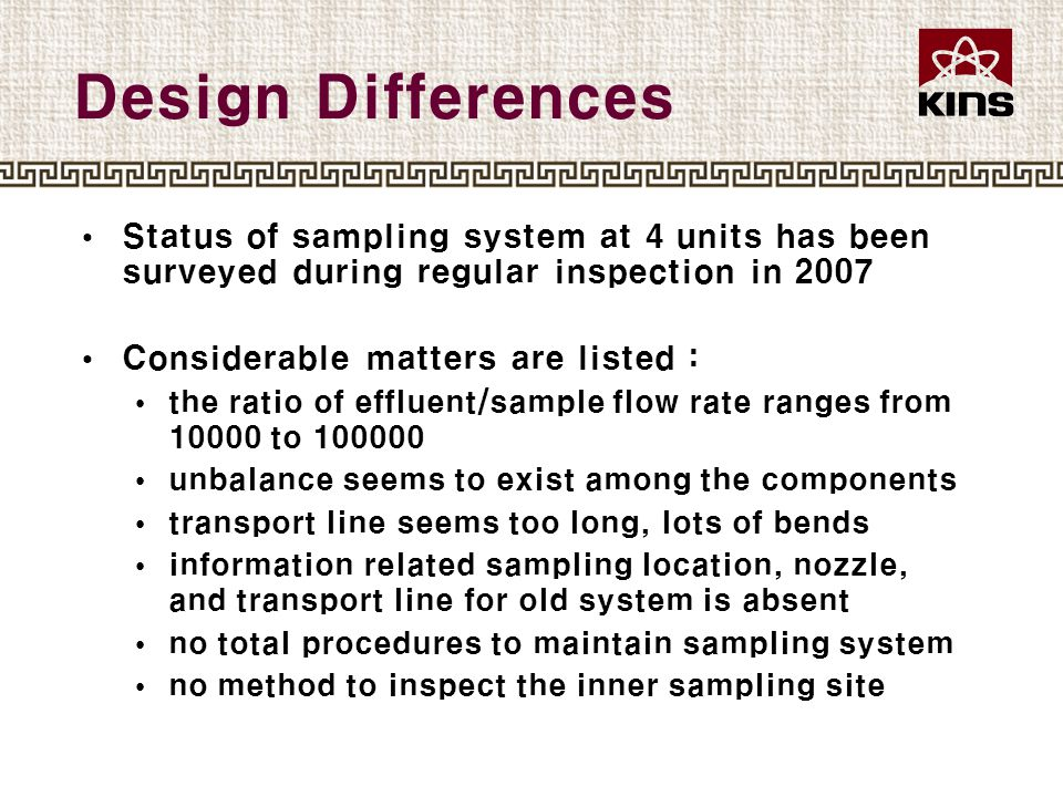 Design Differences Status of sampling system at 4 units has been surveyed during regular inspection in 2007 Considerable matters are listed : the ratio of effluent/sample flow rate ranges from 10000 to 100000 unbalance seems to exist among the components transport line seems too long, lots of bends information related sampling location, nozzle, and transport line for old system is absent no total procedures to maintain sampling system no method to inspect the inner sampling site