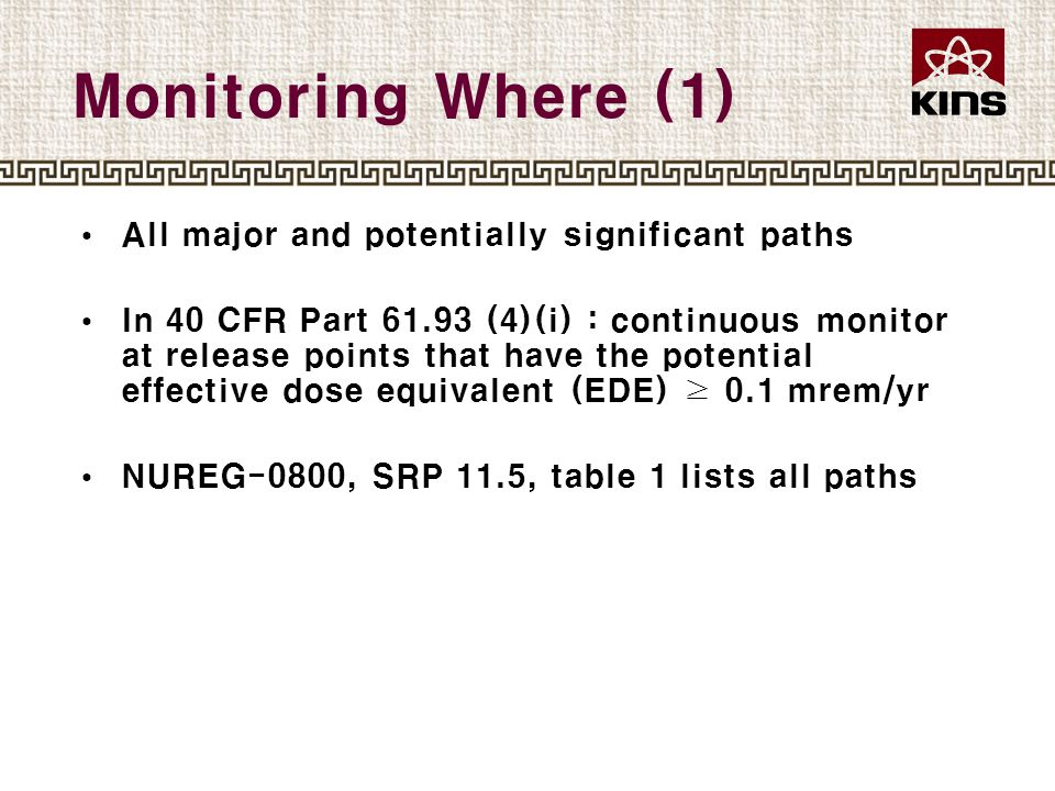 Monitoring Where (1) All major and potentially significant paths In 40 CFR Part 61.93 (4)(i) : continuous monitor at release points that have the potential effective dose equivalent (EDE) ≥ 0.1 mrem/yr NUREG-0800, SRP 11.5, table 1 lists all paths