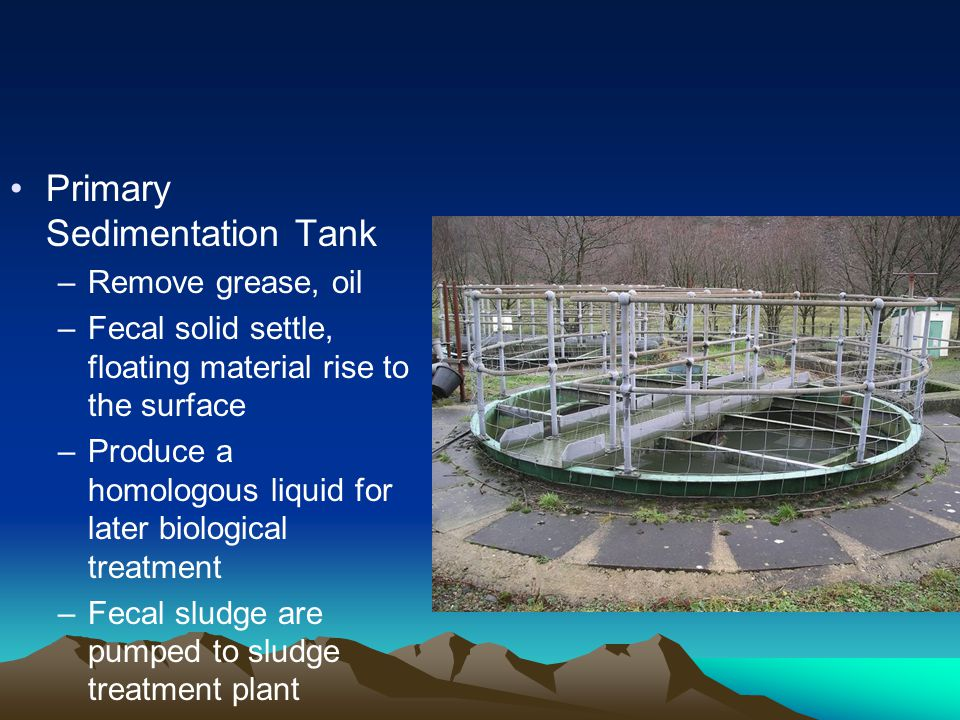 Primary Sedimentation Tank –Remove grease, oil –Fecal solid settle, floating material rise to the surface –Produce a homologous liquid for later biolo