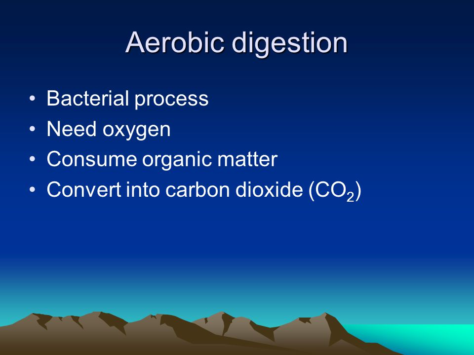 Aerobic digestion Bacterial process Need oxygen Consume organic matter Convert into carbon dioxide (CO 2 )