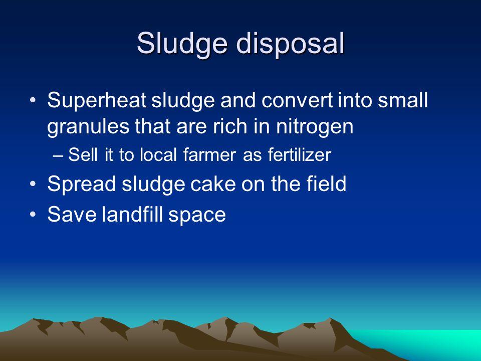 Sludge disposal Superheat sludge and convert into small granules that are rich in nitrogen –Sell it to local farmer as fertilizer Spread sludge cake o