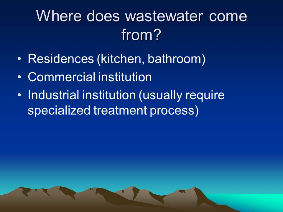 Where does wastewater come from? Residences (kitchen, bathroom) Commercial institution Industrial institution (usually require specialized treatment p
